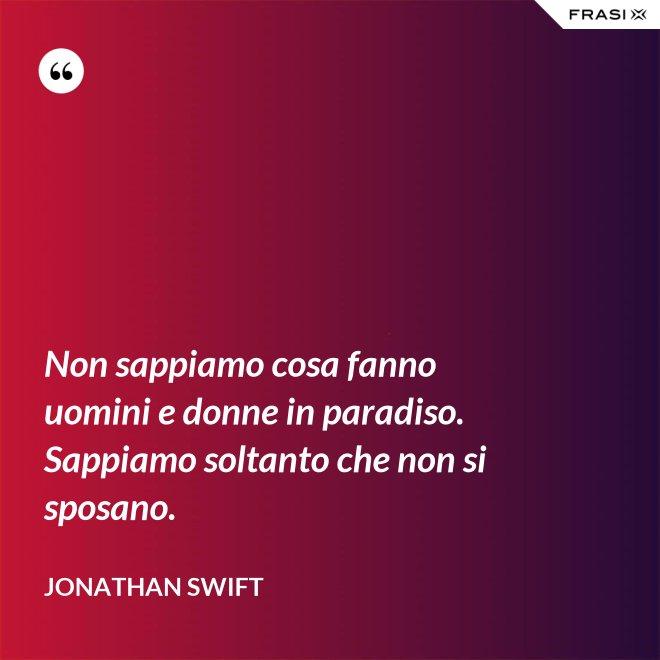 Non sappiamo cosa fanno uomini e donne in paradiso. Sappiamo soltanto che non si sposano. - Jonathan Swift