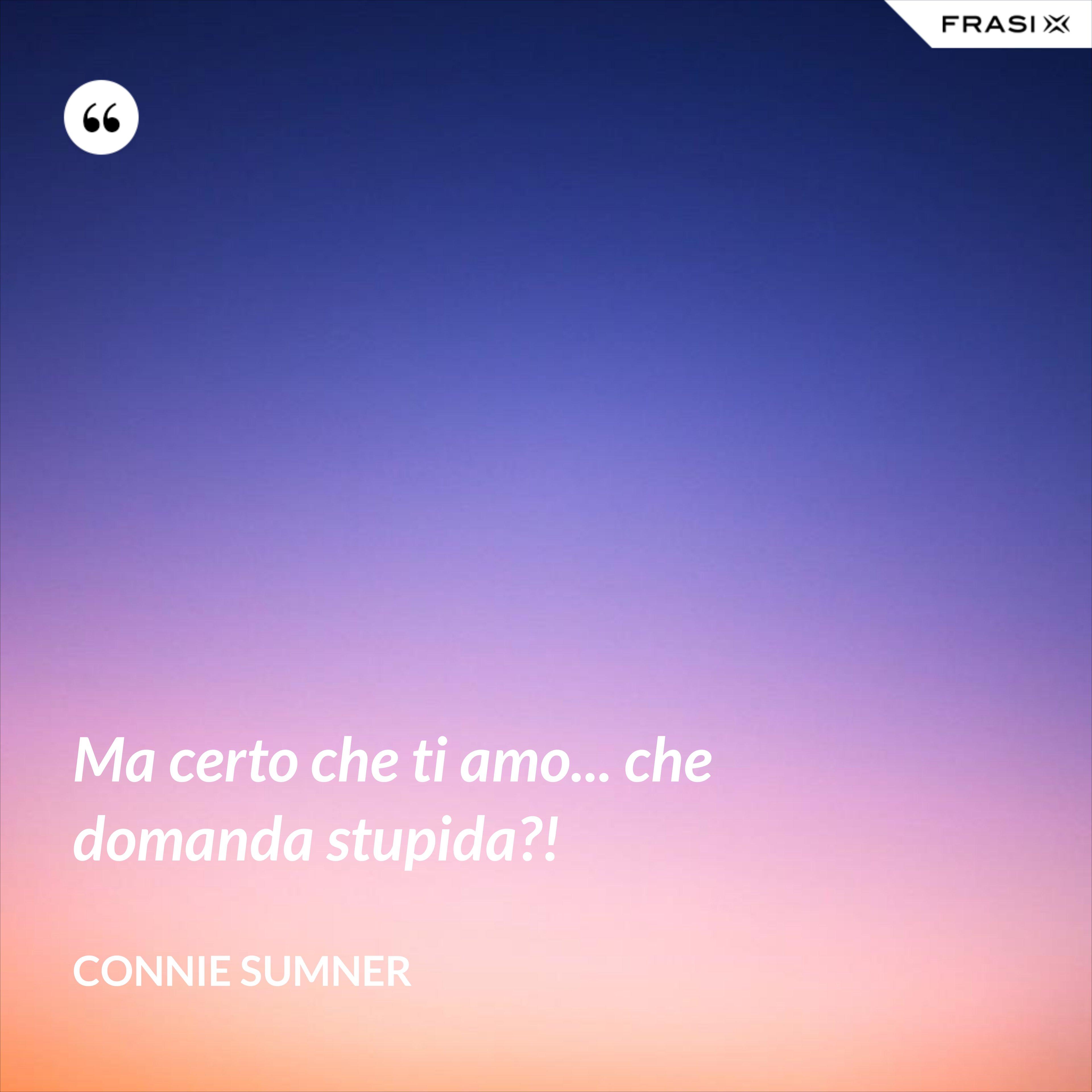 Ma certo che ti amo... che domanda stupida?! - Connie Sumner