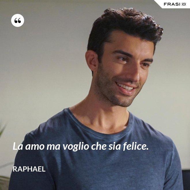 La amo ma voglio che sia felice. - Raphael