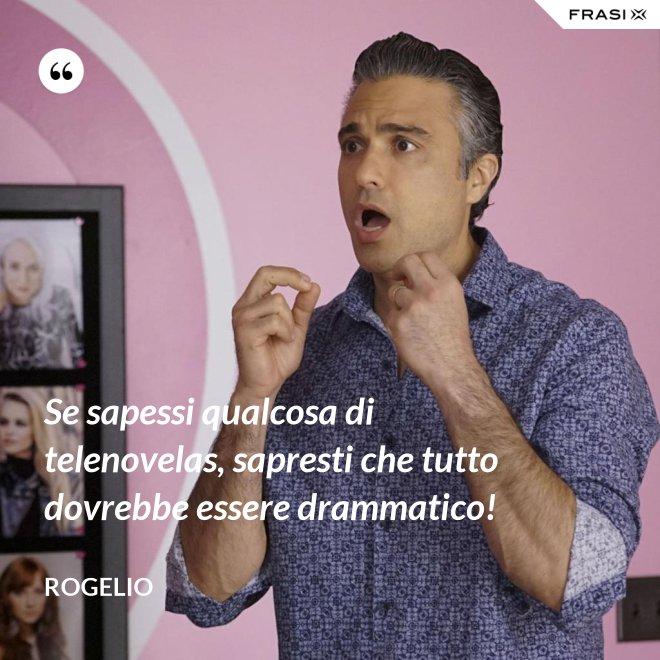 Se sapessi qualcosa di telenovelas, sapresti che tutto dovrebbe essere drammatico! - Rogelio