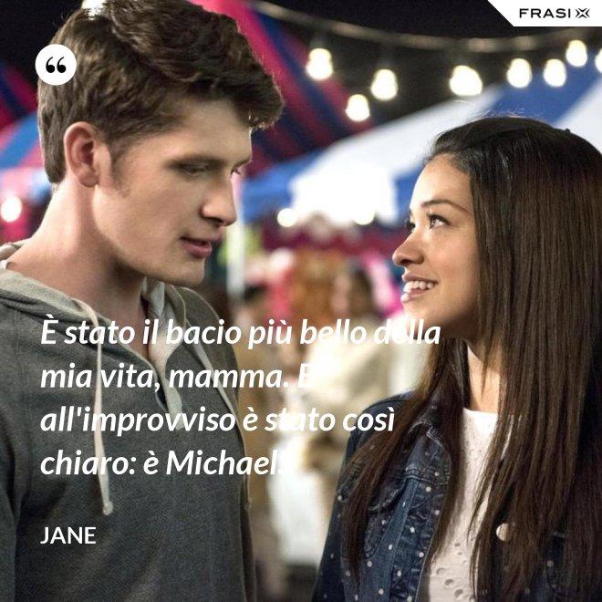 È stato il bacio più bello della mia vita, mamma. E all'improvviso è stato così chiaro: è Michael. - Jane