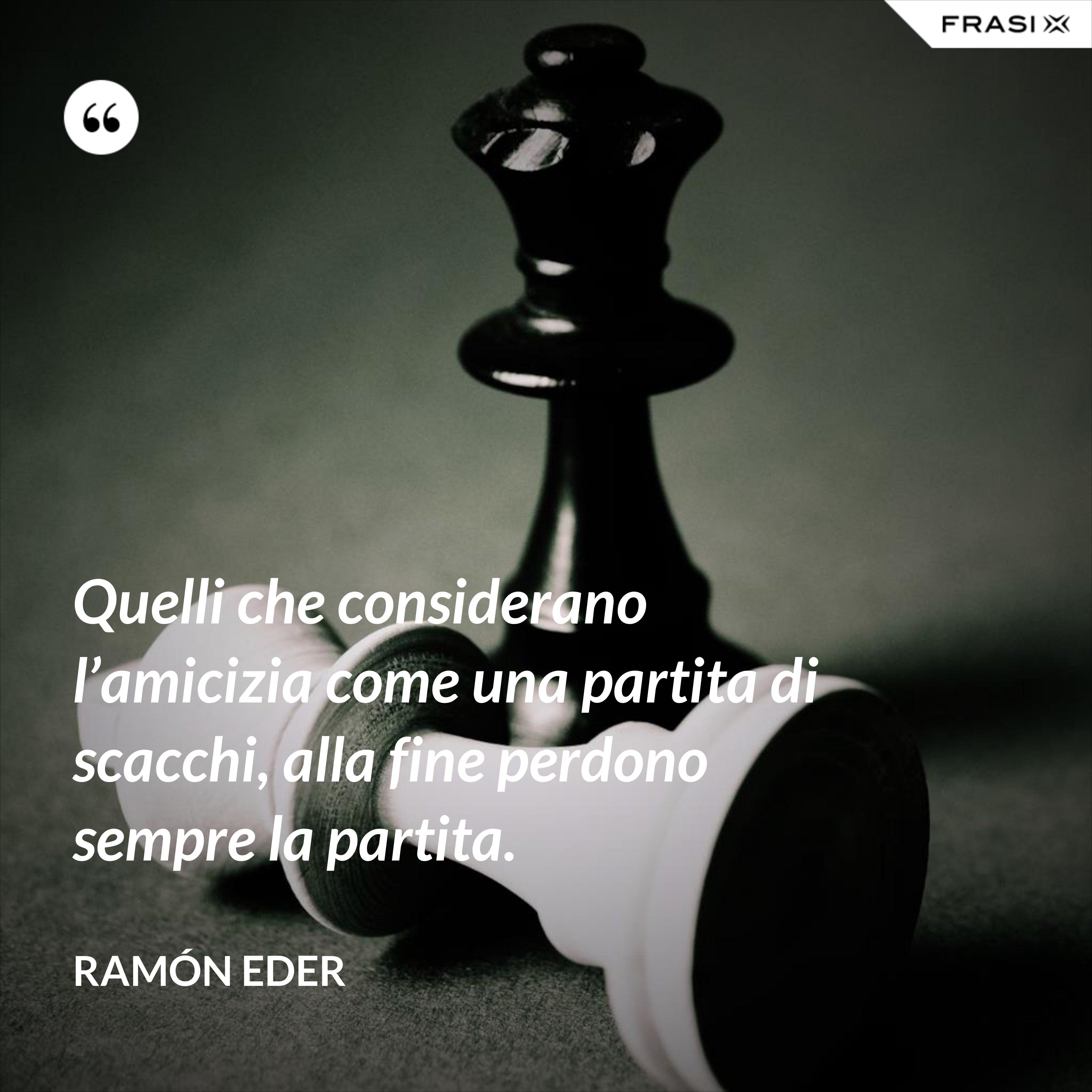 Quelli che considerano l'amicizia come una partita di scacchi, alla fine perdono sempre la partita. - Ramón Eder