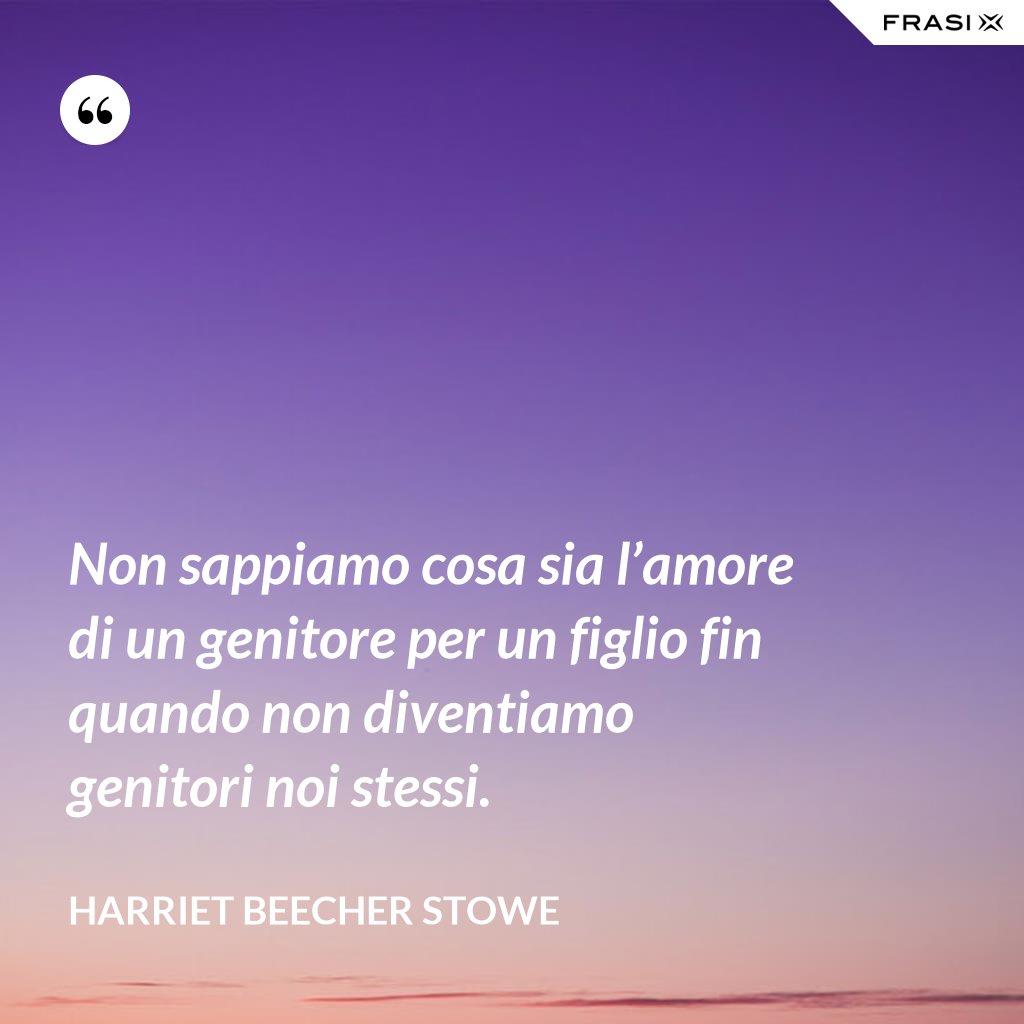 Non sappiamo cosa sia l'amore di un genitore per un figlio fin quando non diventiamo genitori noi stessi. - Harriet Beecher Stowe