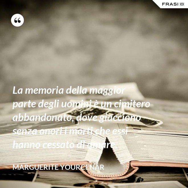 La memoria della maggior parte degli uomini è un cimitero abbandonato, dove giacciono senza onori i morti che essi hanno cessato di amare. - Marguerite Yourcenar