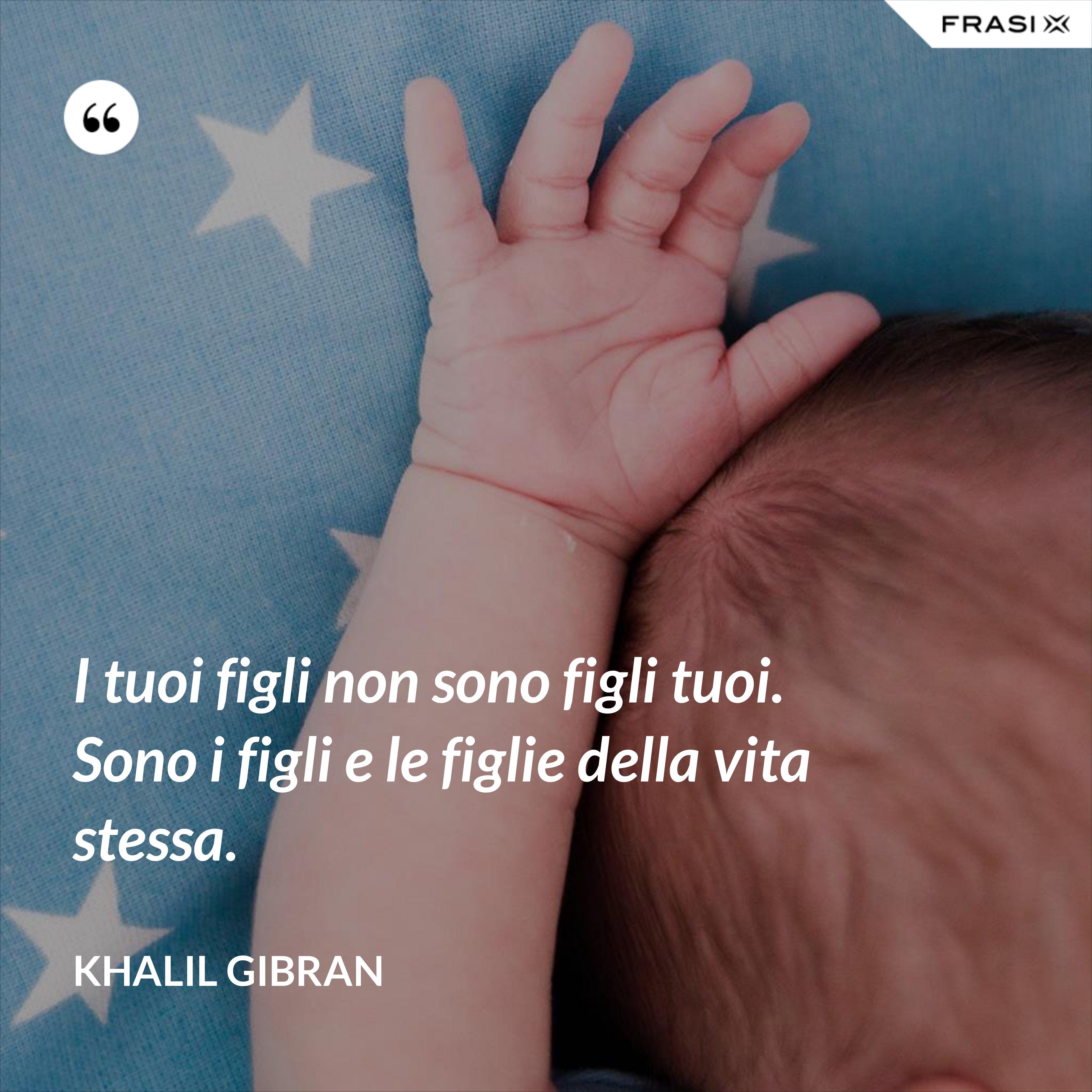 I tuoi figli non sono figli tuoi. Sono i figli e le figlie della vita stessa. - Khalil Gibran