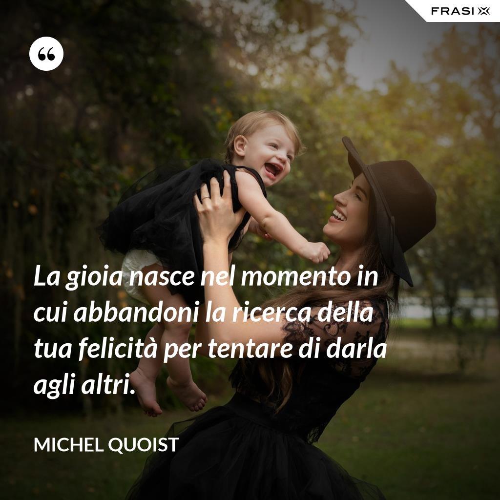La gioia nasce nel momento in cui abbandoni la ricerca della tua felicità per tentare di darla agli altri. - Michel Quoist