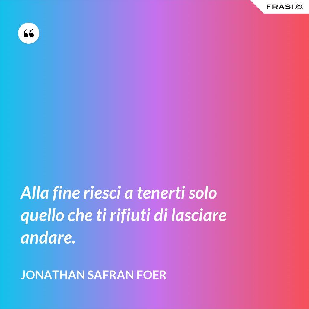 Alla fine riesci a tenerti solo quello che ti rifiuti di lasciare andare. - Jonathan Safran Foer