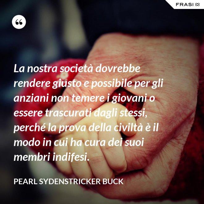 La nostra società dovrebbe rendere giusto e possibile per gli anziani non temere i giovani o essere trascurati dagli stessi, perché la prova della civiltà è il modo in cui ha cura dei suoi membri indifesi. - Pearl Sydenstricker Buck