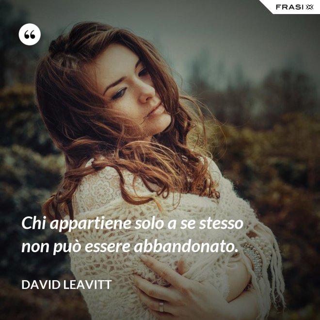 Chi appartiene solo a se stesso non può essere abbandonato. - David Leavitt