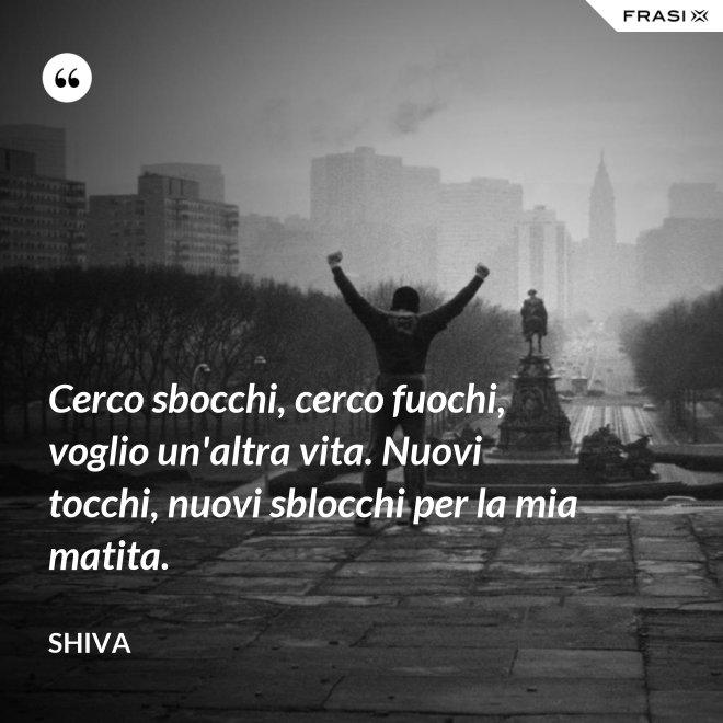 Cerco sbocchi, cerco fuochi, voglio un'altra vita. Nuovi tocchi, nuovi sblocchi per la mia matita. - Shiva