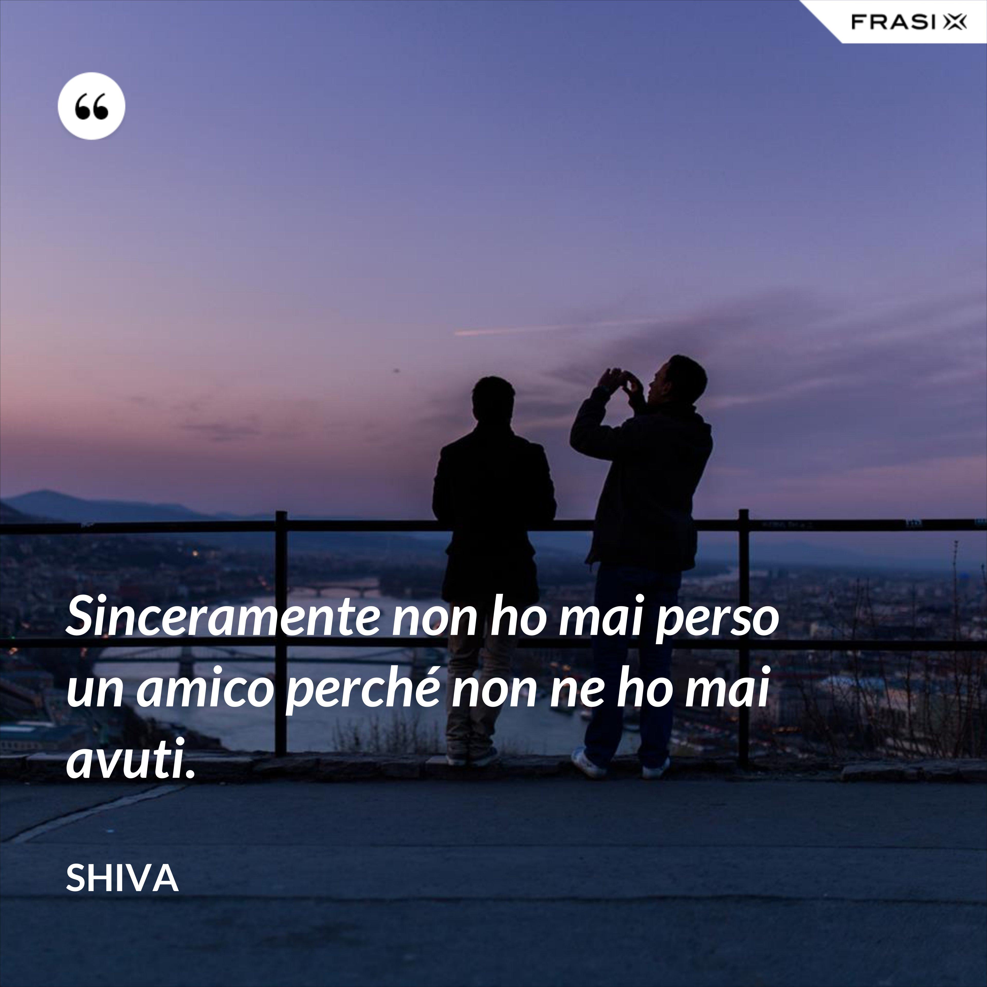 Sinceramente non ho mai perso un amico perché non ne ho mai avuti. - Shiva