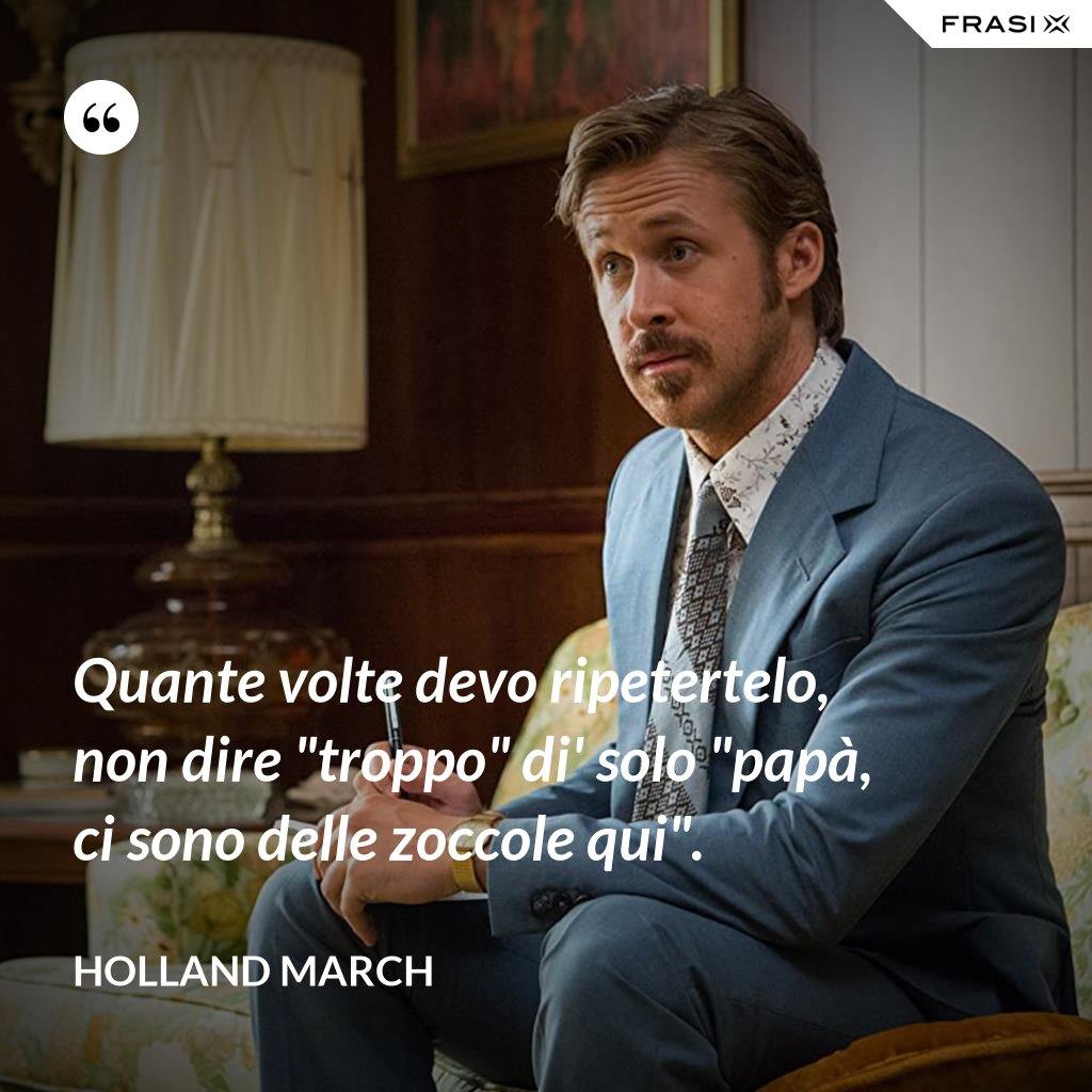 """Quante volte devo ripetertelo, non dire """"troppo"""" di' solo """"papà, ci sono delle zoccole qui"""". - Holland March"""