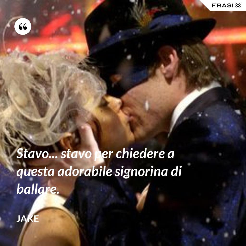 Stavo... stavo per chiedere a questa adorabile signorina di ballare. - Jake