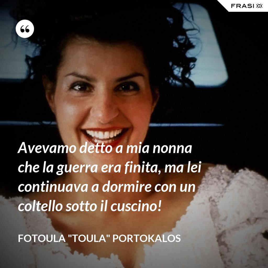 """Avevamo detto a mia nonna che la guerra era finita, ma lei continuava a dormire con un coltello sotto il cuscino! - Fotoula """"Toula"""" Portokalos"""