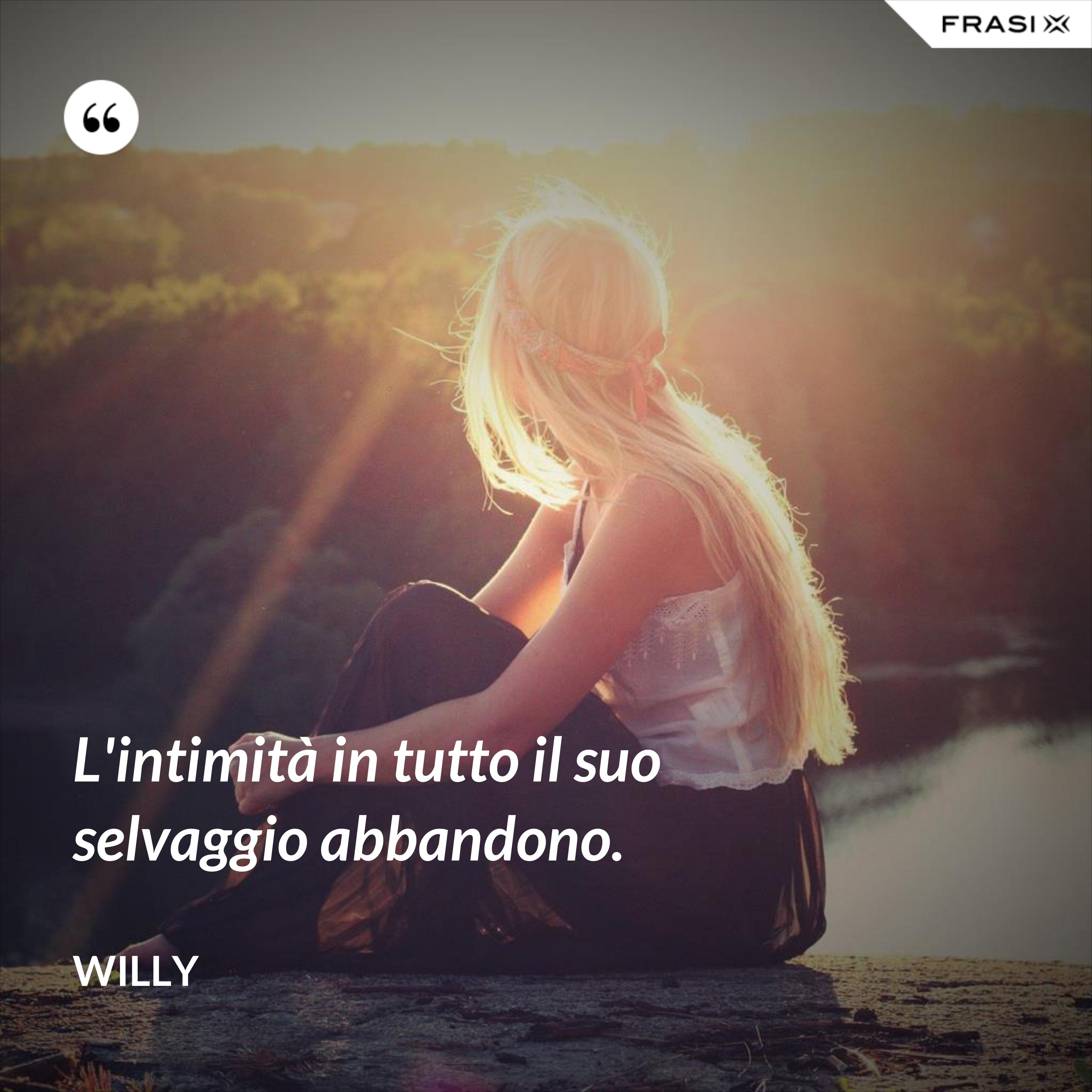 L'intimità in tutto il suo selvaggio abbandono. - Willy