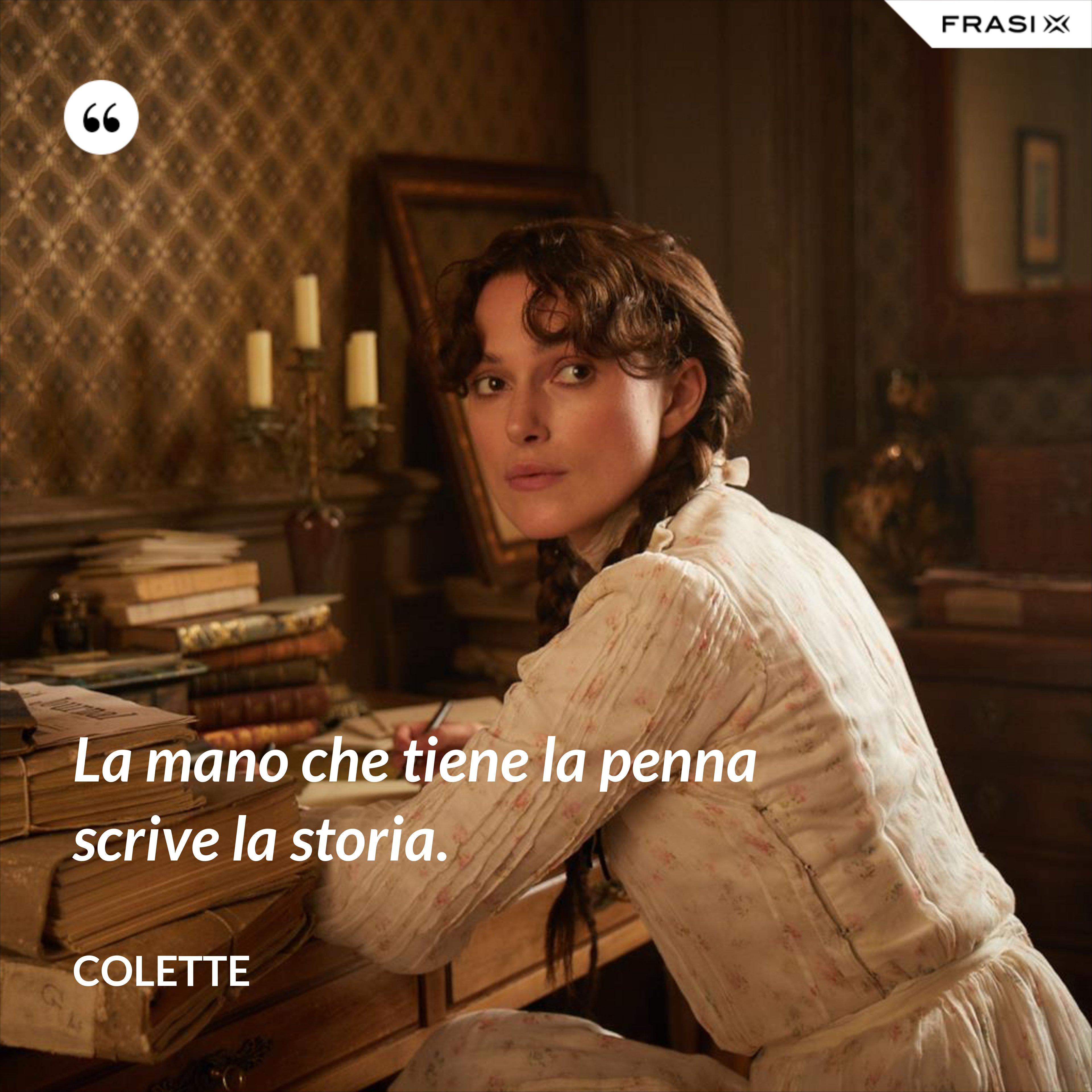 La mano che tiene la penna scrive la storia. - Colette