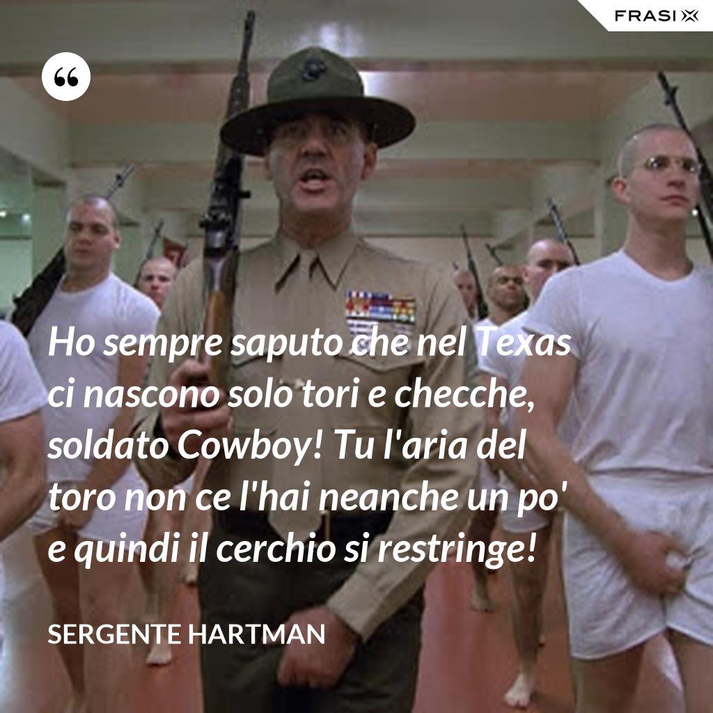 Ho sempre saputo che nel Texas ci nascono solo tori e checche, soldato Cowboy! Tu l'aria del toro non ce l'hai neanche un po' e quindi il cerchio si restringe! - Sergente Hartman