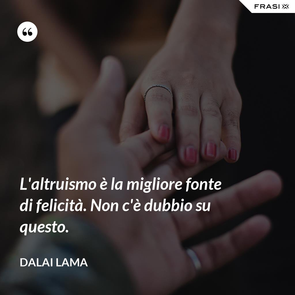 L'altruismo è la migliore fonte di felicità. Non c'è dubbio su questo. - Dalai Lama