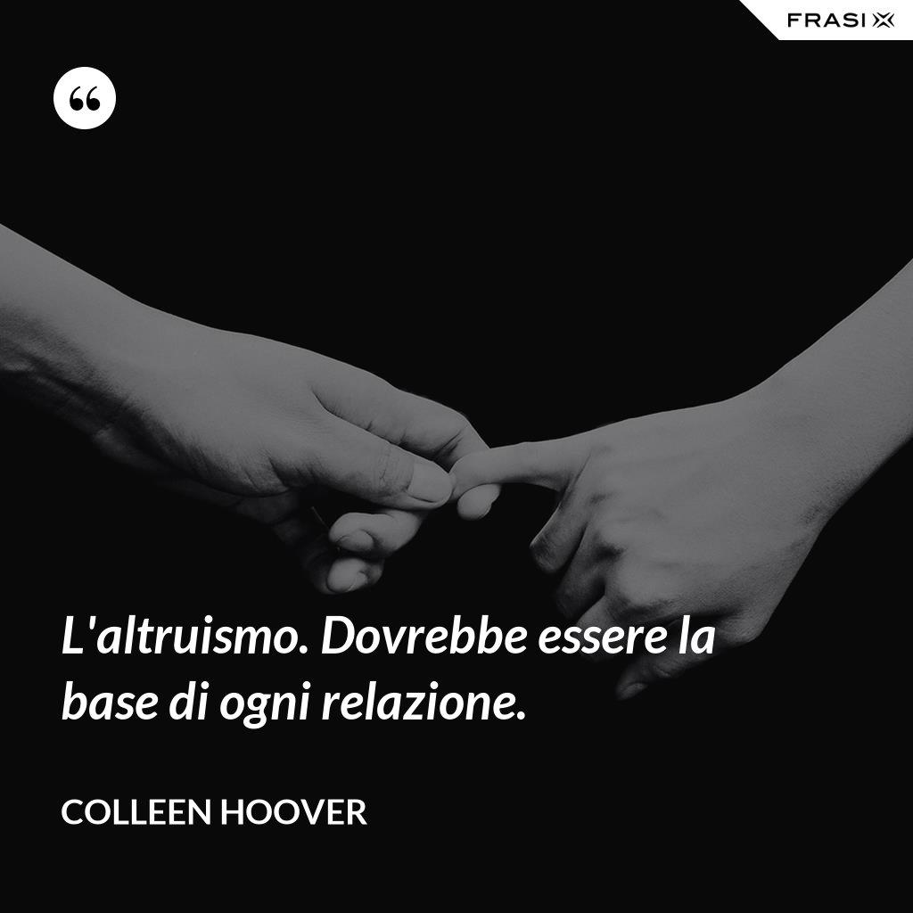 L'altruismo. Dovrebbe essere la base di ogni relazione. - Colleen Hoover