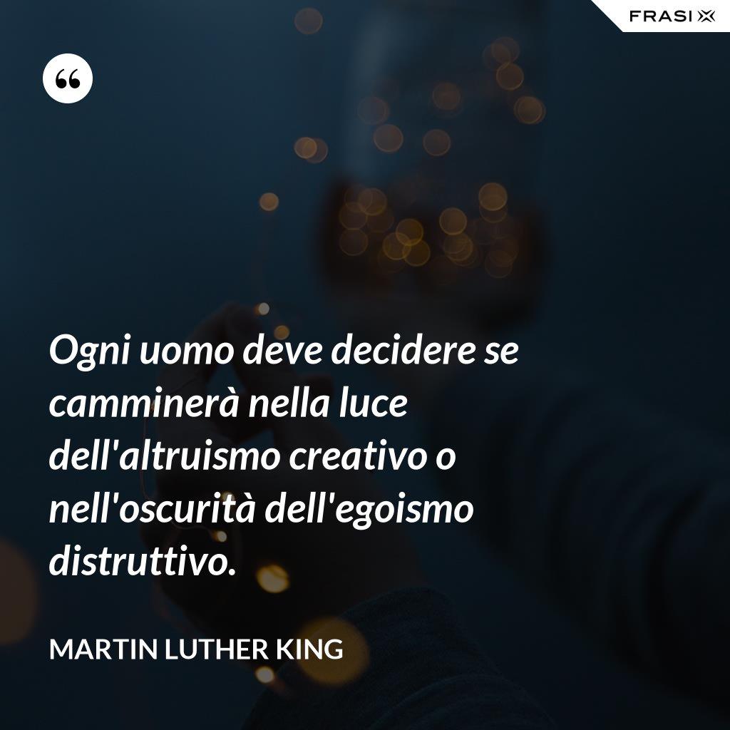 Ogni uomo deve decidere se camminerà nella luce dell'altruismo creativo o nell'oscurità dell'egoismo distruttivo. - Martin Luther King