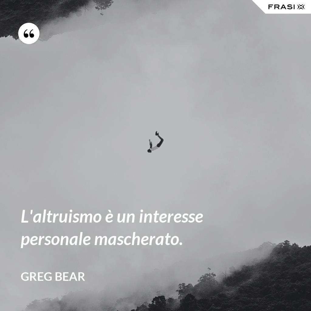 L'altruismo è un interesse personale mascherato. - Greg Bear