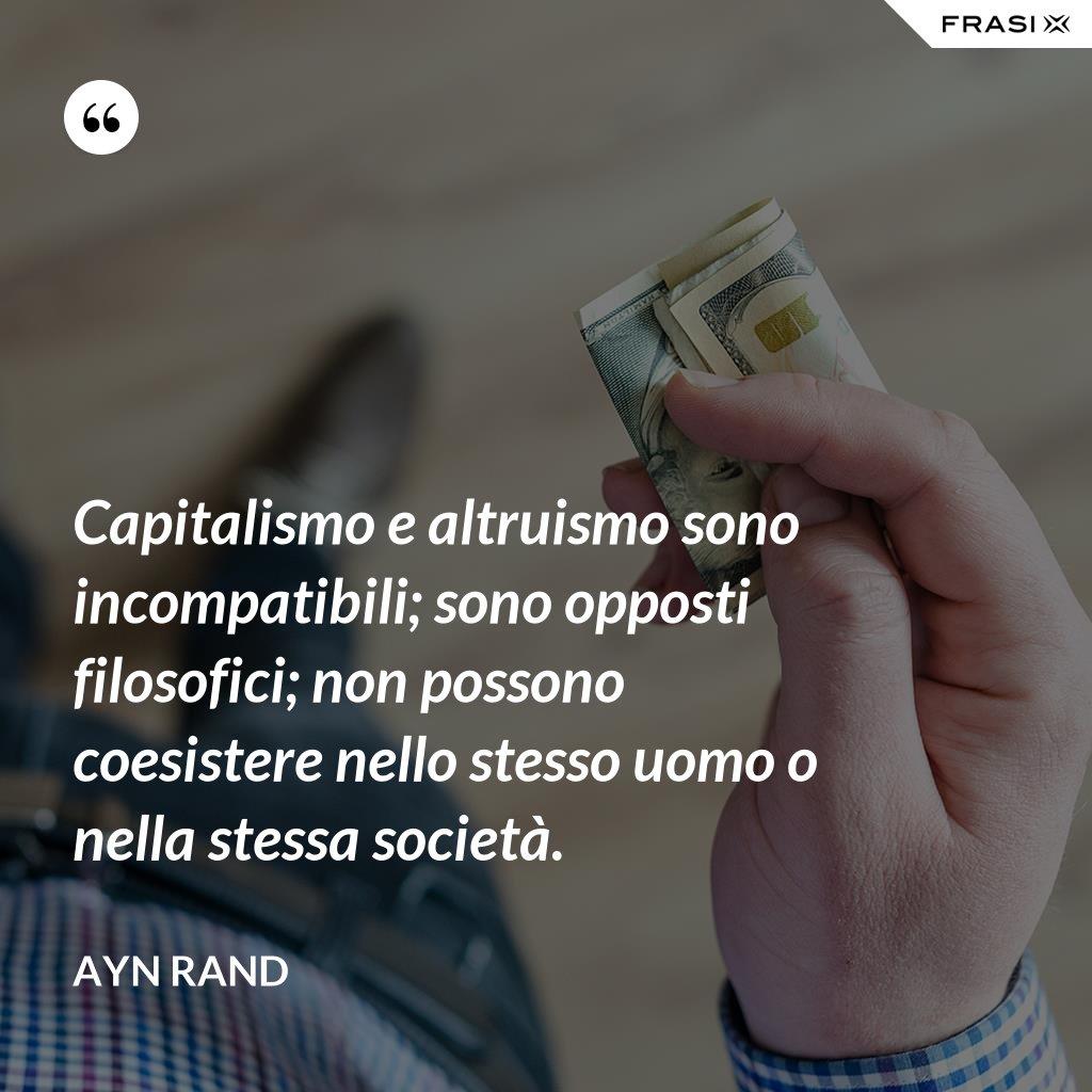 Capitalismo e altruismo sono incompatibili; sono opposti filosofici; non possono coesistere nello stesso uomo o nella stessa società. - Ayn Rand