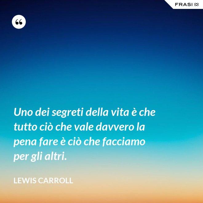 Uno dei segreti della vita è che tutto ciò che vale davvero la pena fare è ciò che facciamo per gli altri. - Lewis Carroll