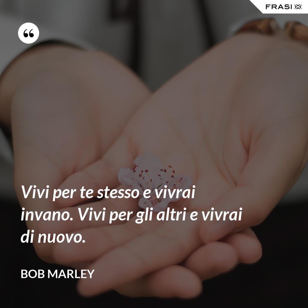Vivi per te stesso e vivrai invano. Vivi per gli altri e vivrai di nuovo. - Bob Marley