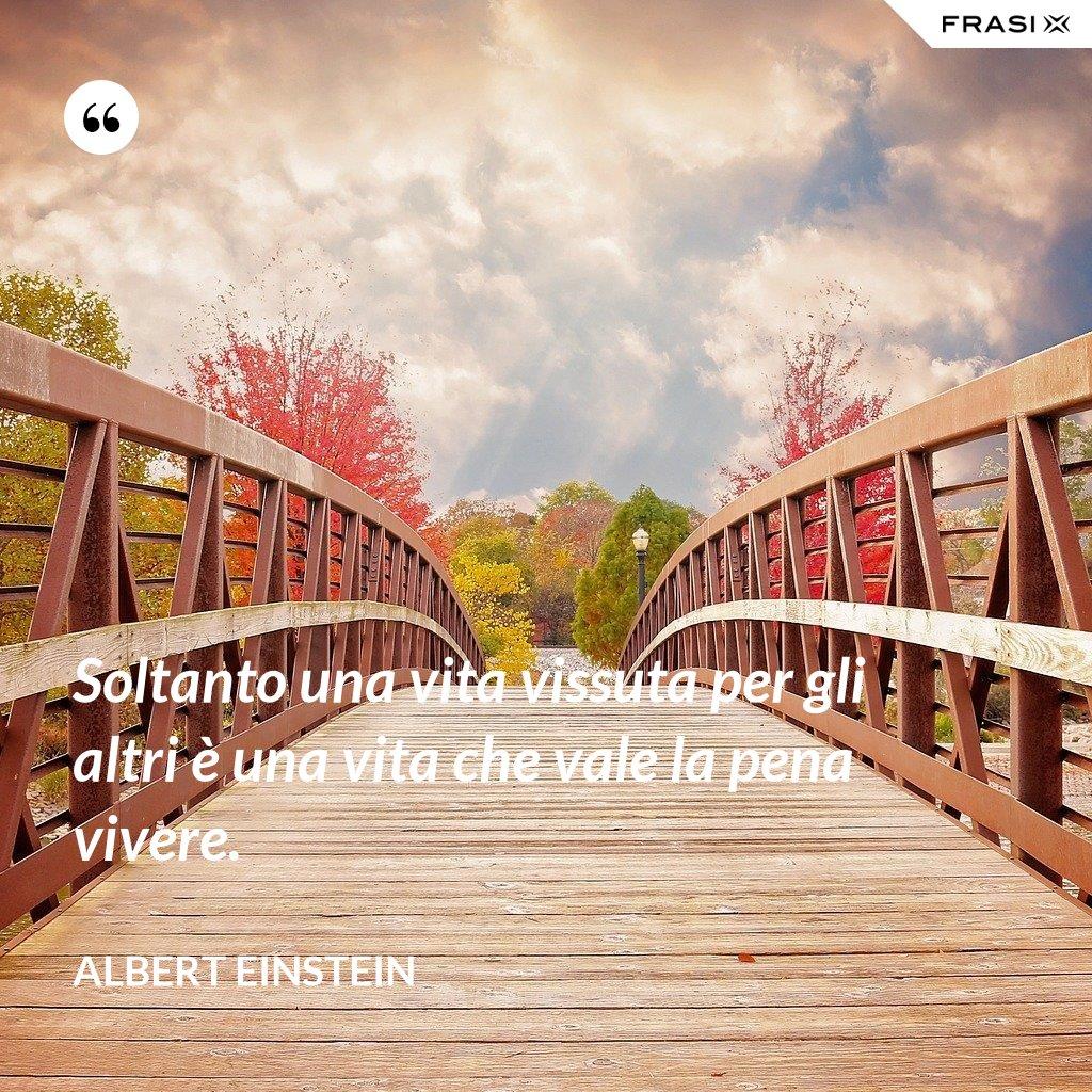 Soltanto una vita vissuta per gli altri è una vita che vale la pena vivere. - Albert Einstein