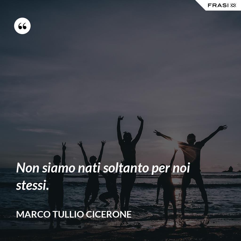Non siamo nati soltanto per noi stessi. - Marco Tullio Cicerone
