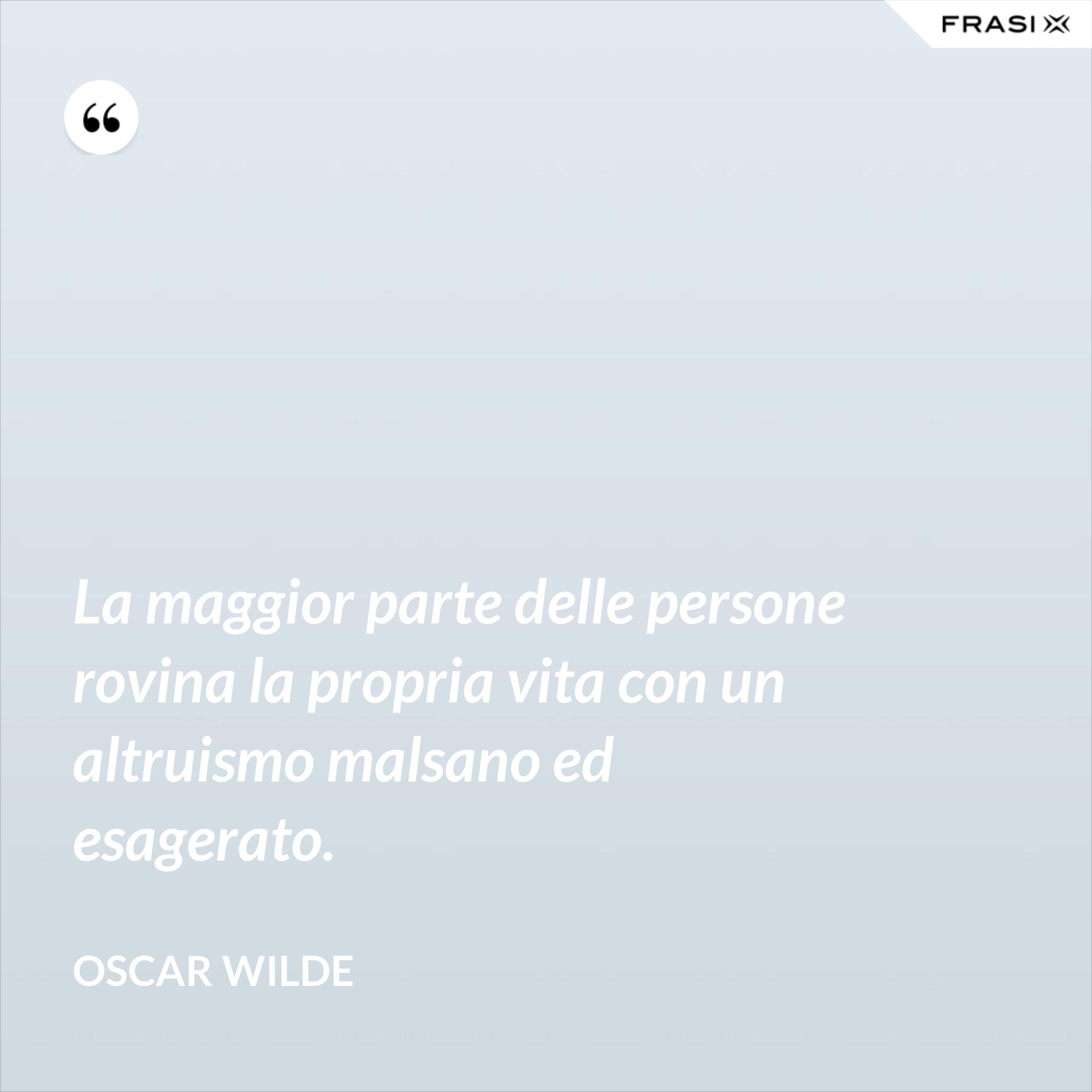 La maggior parte delle persone rovina la propria vita con un altruismo malsano ed esagerato. - Oscar Wilde