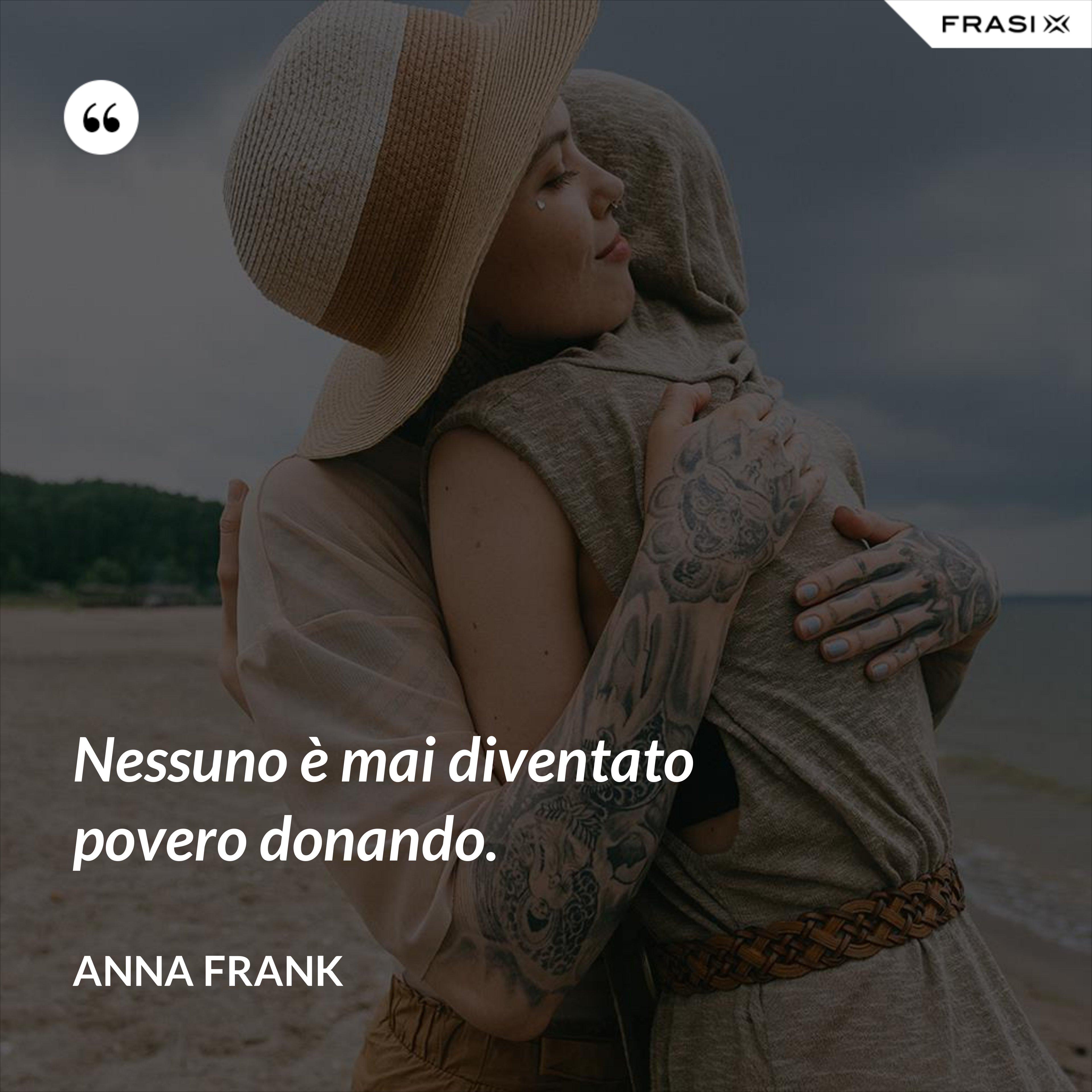 Nessuno è mai diventato povero donando. - Anna Frank