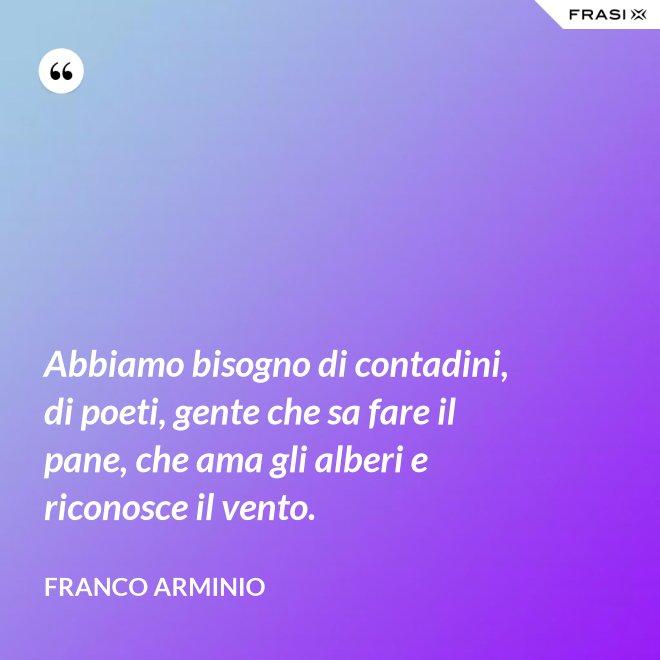 Abbiamo bisogno di contadini, di poeti, gente che sa fare il pane, che ama gli alberi e riconosce il vento. - Franco Arminio