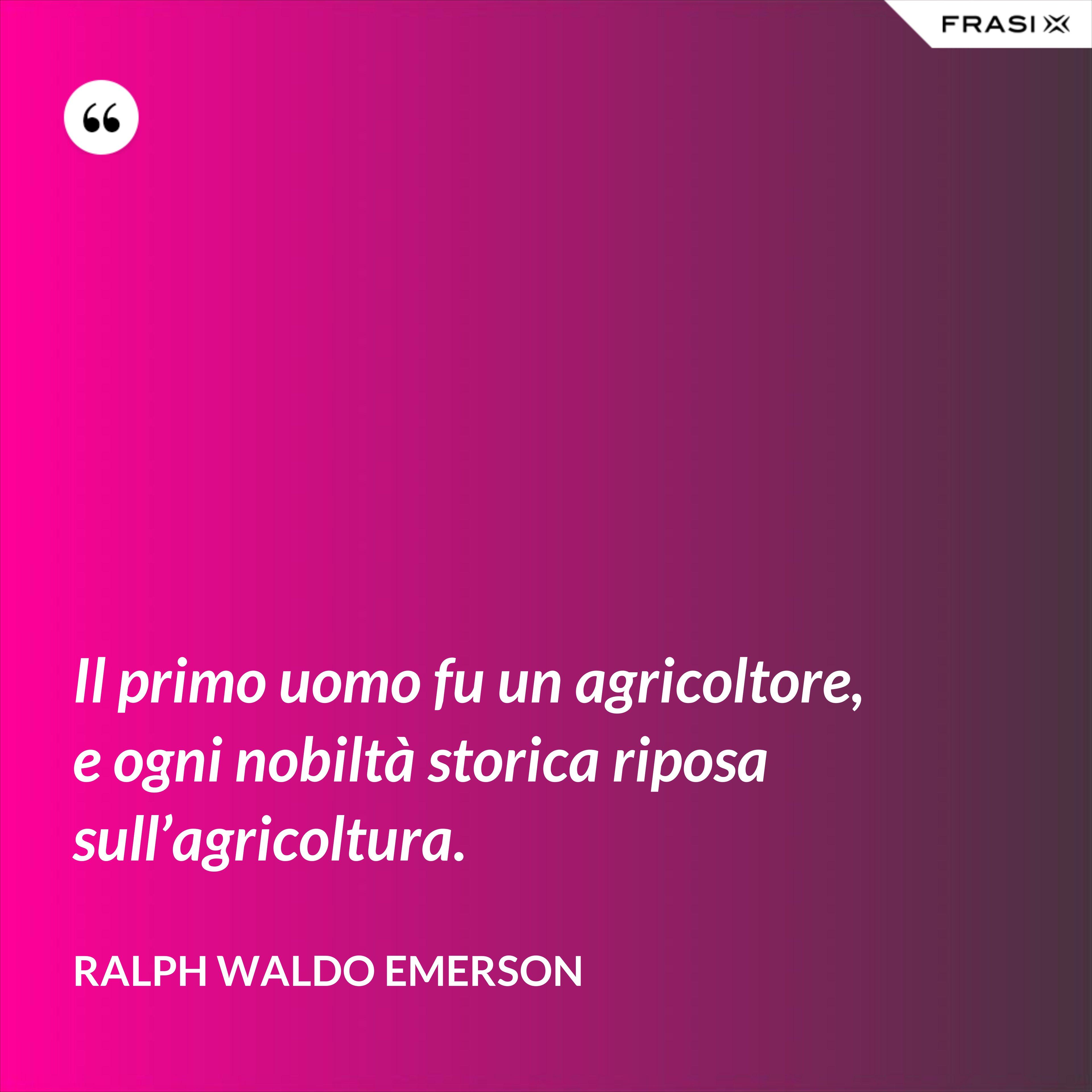 Il primo uomo fu un agricoltore, e ogni nobiltà storica riposa sull'agricoltura. - Ralph Waldo Emerson