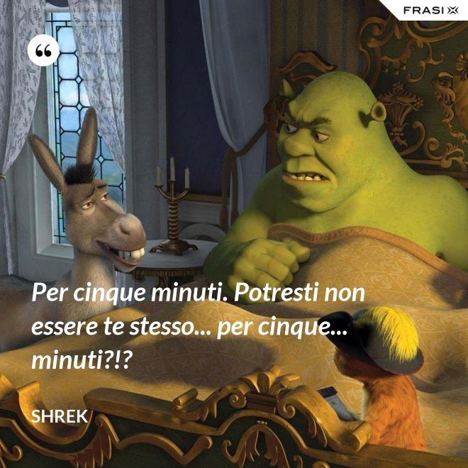 Per cinque minuti. Potresti non essere te stesso... per cinque... minuti?!? - Shrek