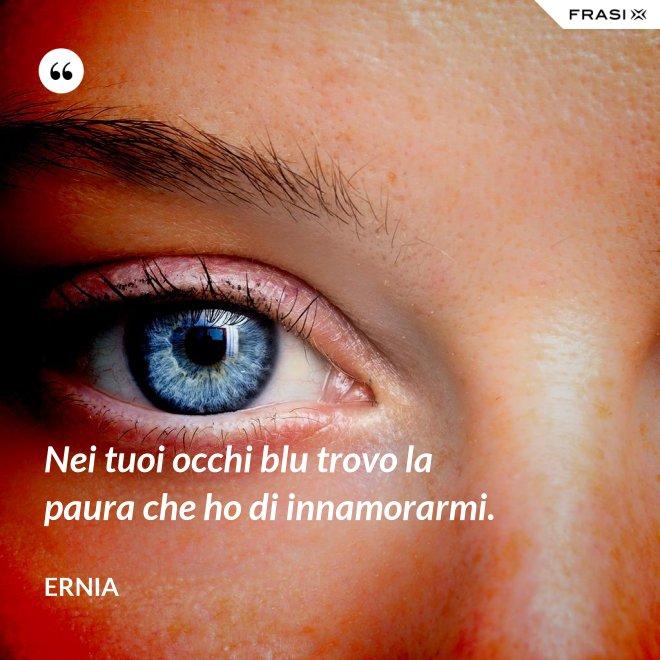 Nei tuoi occhi blu trovo la paura che ho di innamorarmi. - Ernia