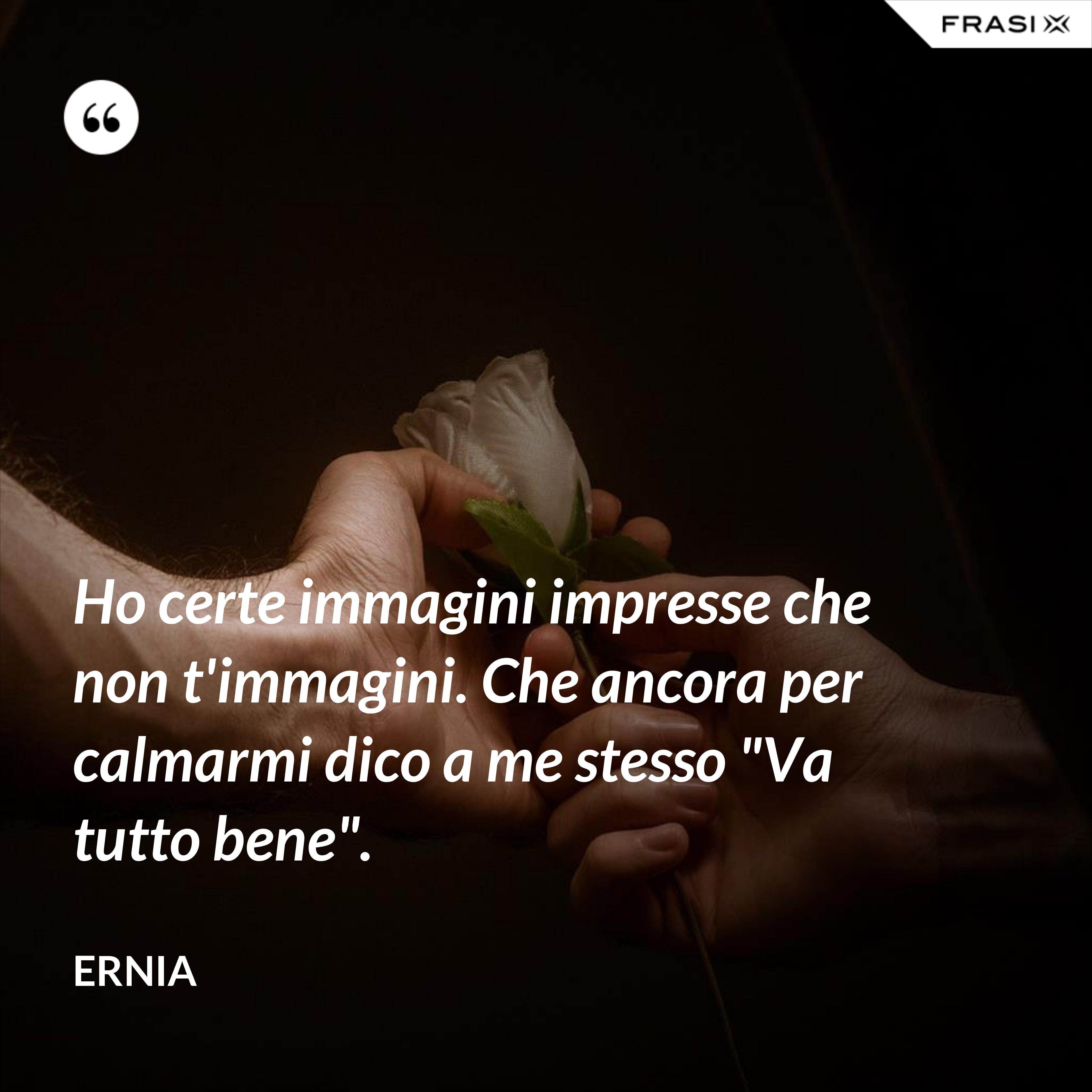 """Ho certe immagini impresse che non t'immagini. Che ancora per calmarmi dico a me stesso """"Va tutto bene"""". - Ernia"""
