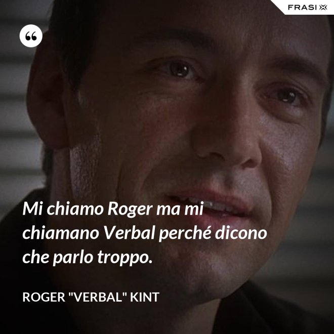"""Mi chiamo Roger ma mi chiamano Verbal perché dicono che parlo troppo. - Roger """"Verbal"""" Kint"""