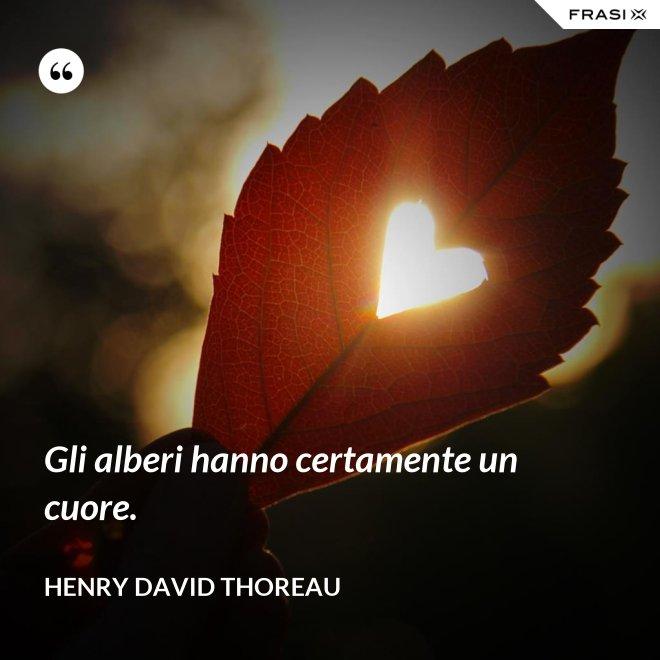 Gli alberi hanno certamente un cuore. - Henry David Thoreau