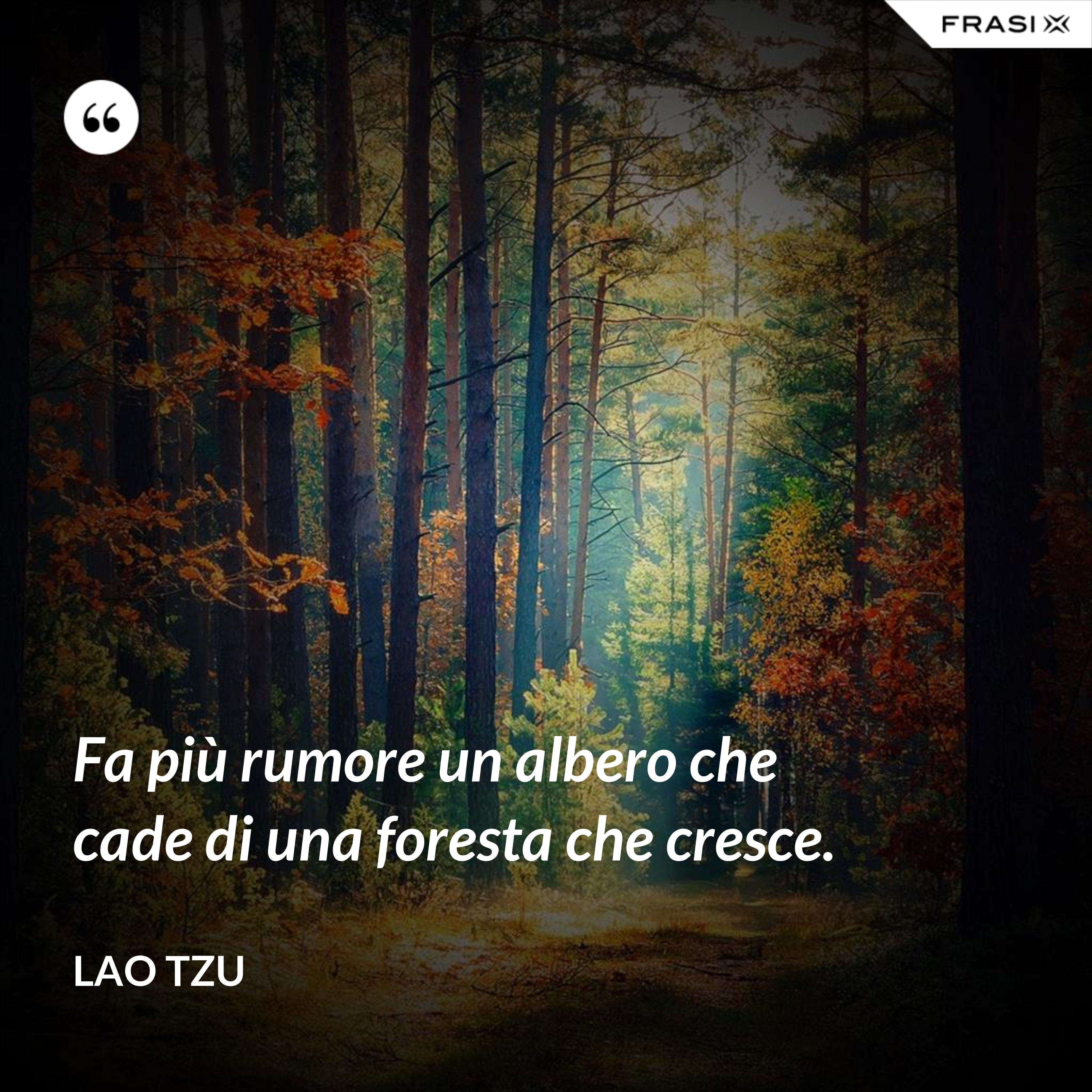 Fa più rumore un albero che cade di una foresta che cresce. - Lao Tzu