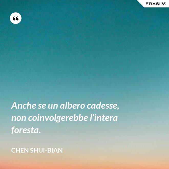 Anche se un albero cadesse, non coinvolgerebbe l'intera foresta. - Chen Shui-bian
