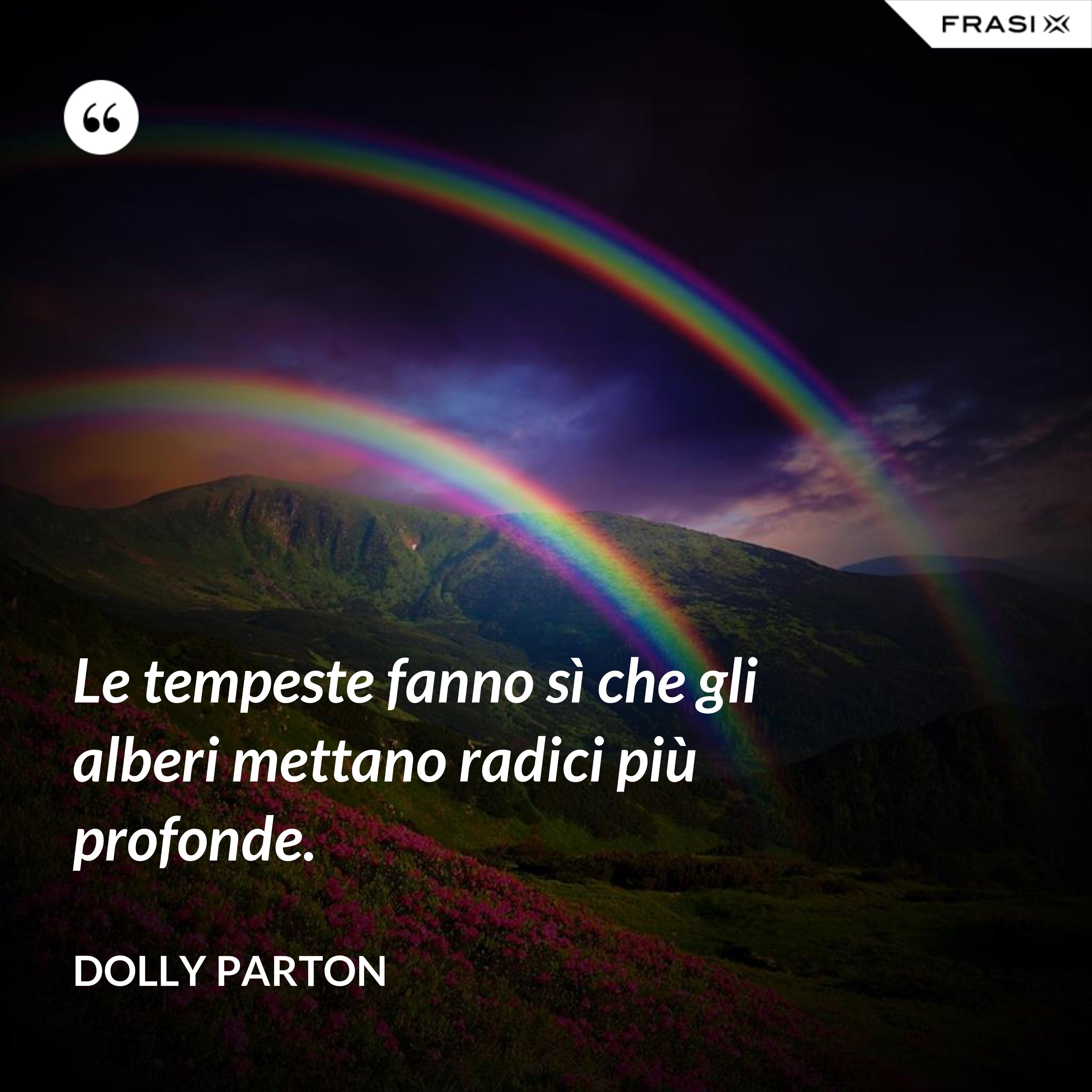 Le tempeste fanno sì che gli alberi mettano radici più profonde. - Dolly Parton