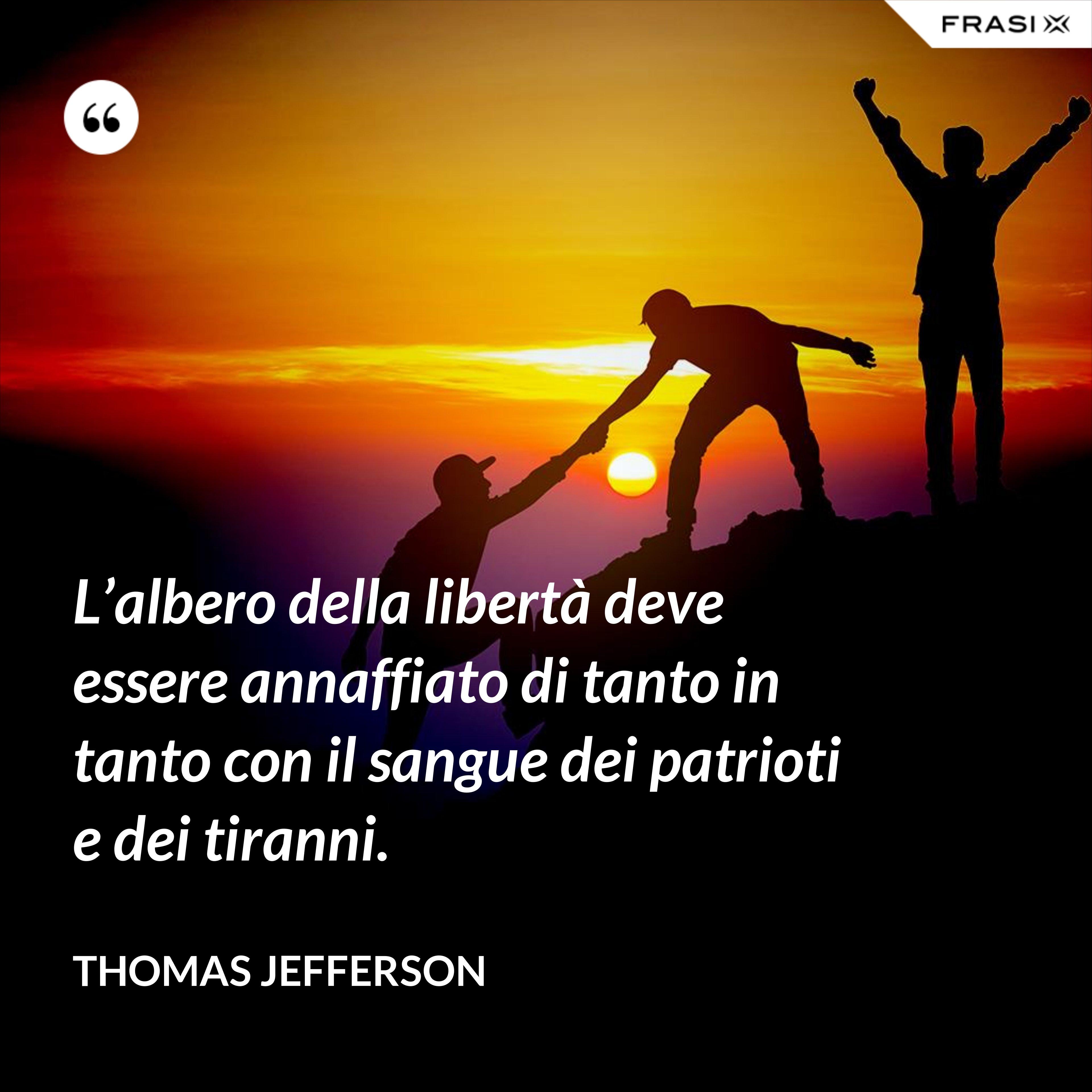 L'albero della libertà deve essere annaffiato di tanto in tanto con il sangue dei patrioti e dei tiranni. - Thomas Jefferson