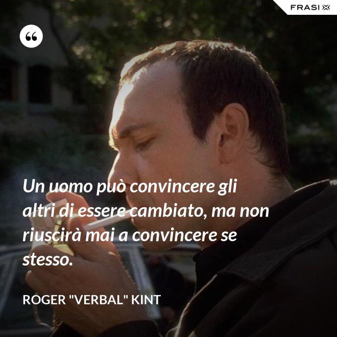 """Un uomo può convincere gli altri di essere cambiato, ma non riuscirà mai a convincere se stesso. - Roger """"Verbal"""" Kint"""