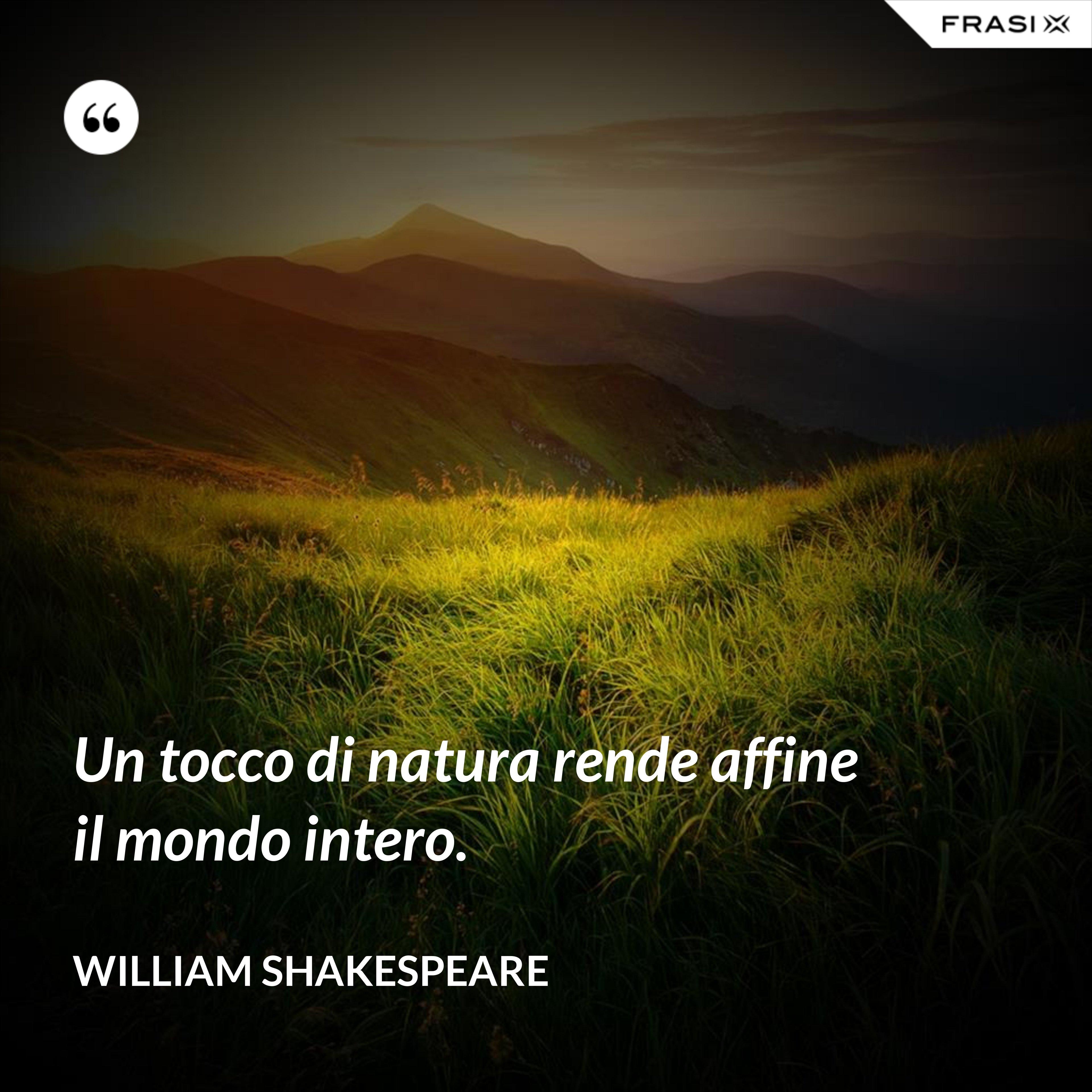 Un tocco di natura rende affine il mondo intero. - William Shakespeare