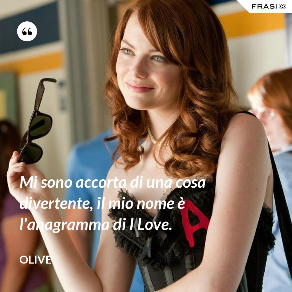 Mi sono accorta di una cosa divertente, il mio nome è l'anagramma di I Love. - Olive