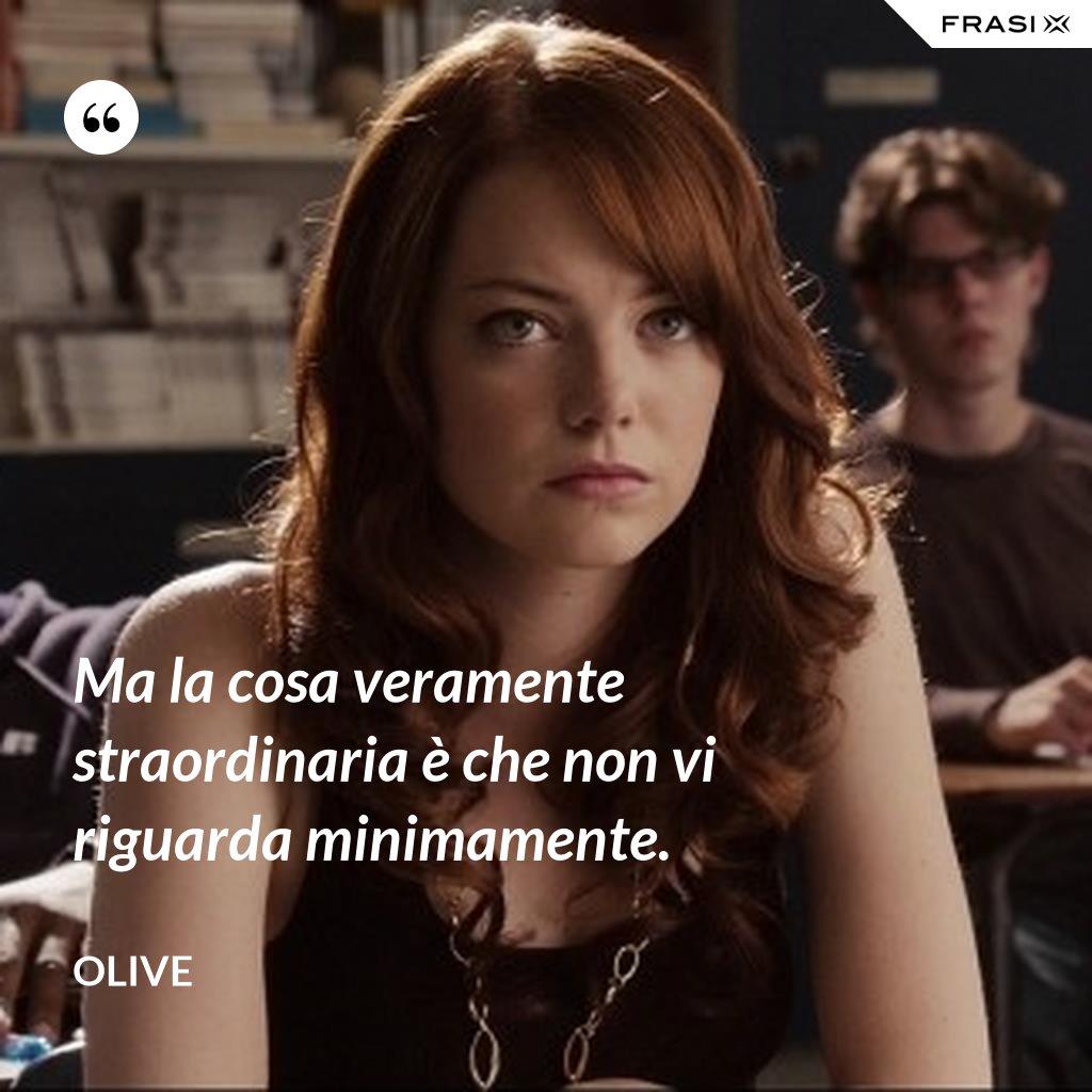 Ma la cosa veramente straordinaria è che non vi riguarda minimamente. - Olive