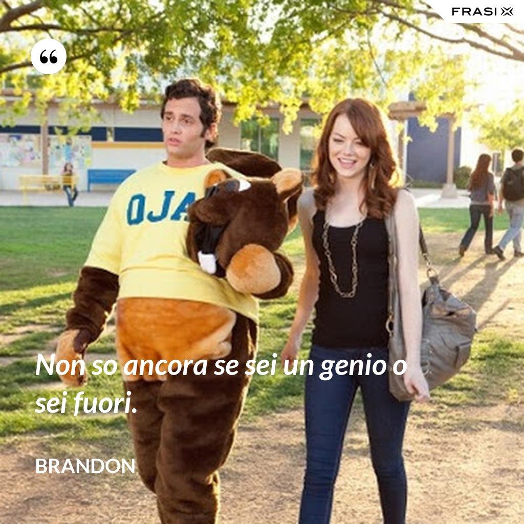 Non so ancora se sei un genio o sei fuori. - Brandon