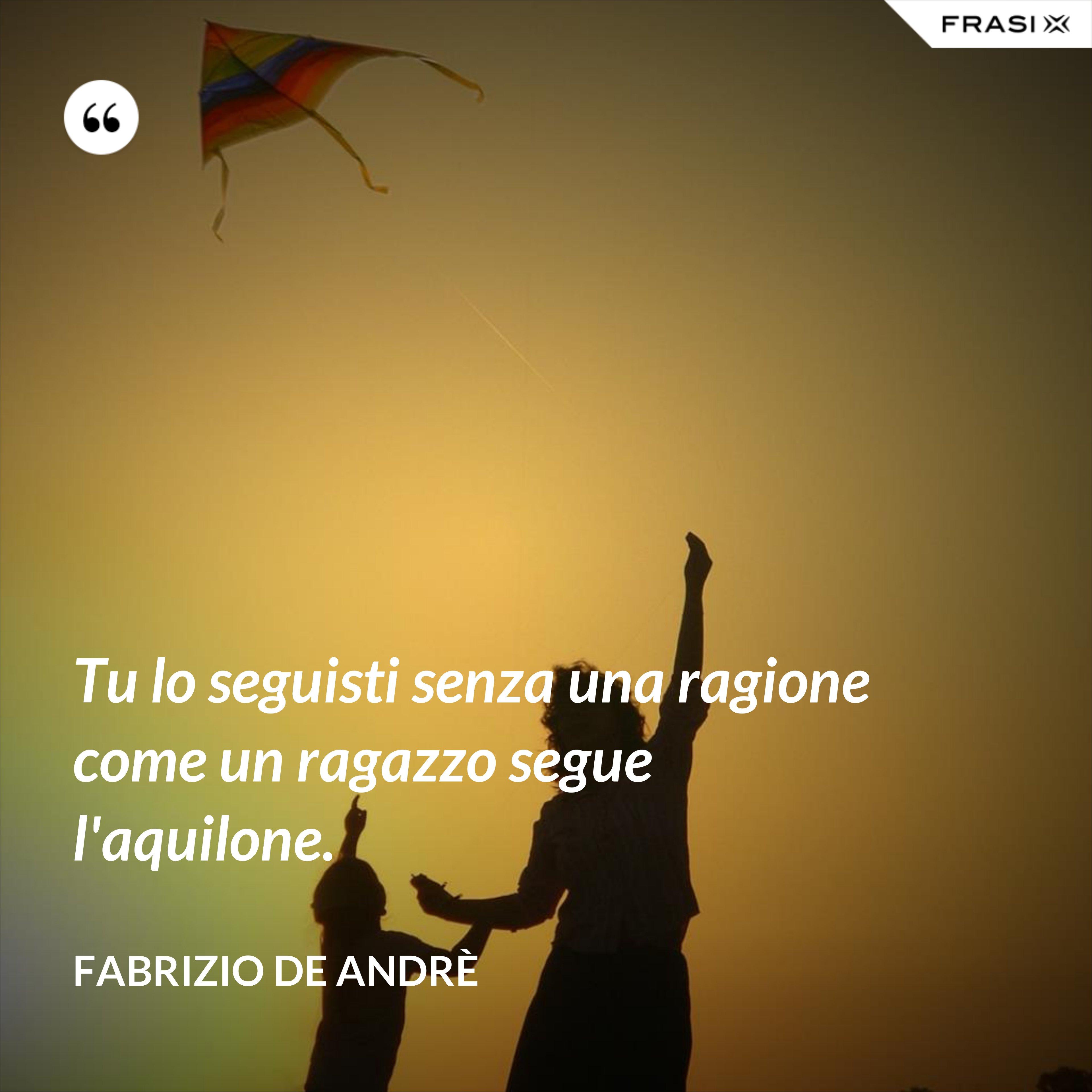 Tu lo seguisti senza una ragione come un ragazzo segue l'aquilone. - Fabrizio De Andrè