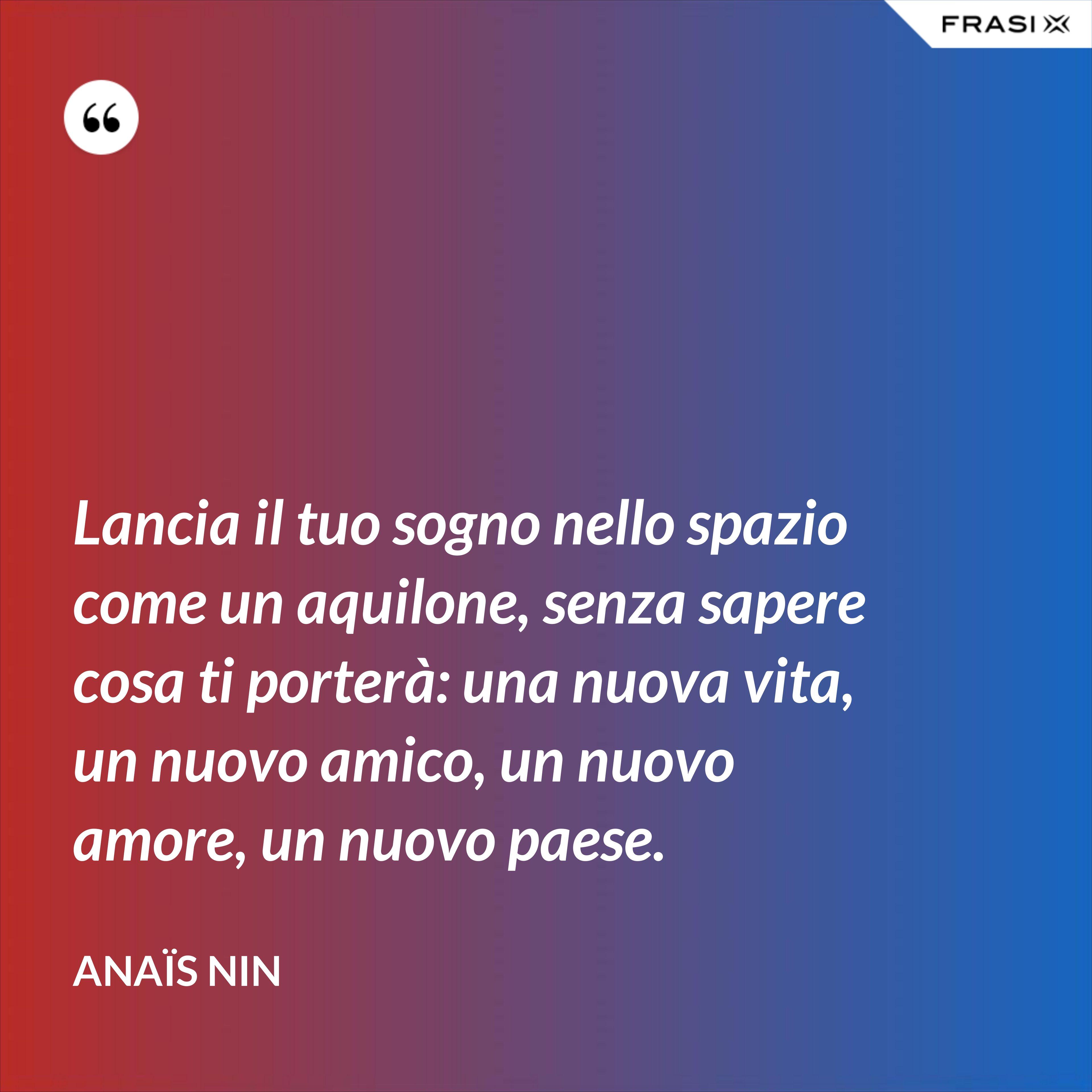 Lancia il tuo sogno nello spazio come un aquilone, senza sapere cosa ti porterà: una nuova vita, un nuovo amico, un nuovo amore, un nuovo paese. - Anaïs Nin